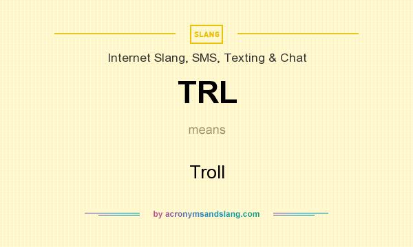 What does TRL mean? It stands for Troll