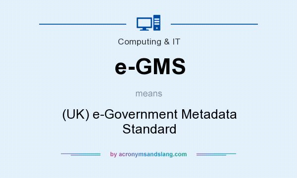 What does e-GMS mean? It stands for (UK) e-Government Metadata Standard