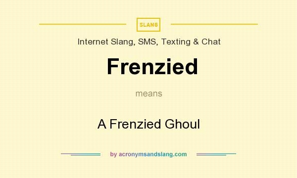 What does Frenzied mean? It stands for A Frenzied Ghoul
