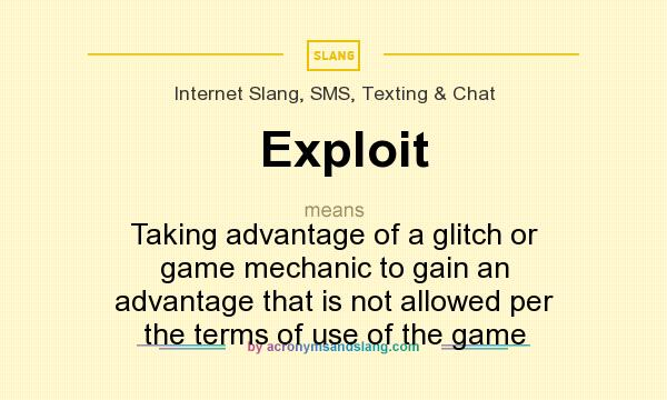 What does Exploit mean? It stands for Taking advantage of a glitch or game mechanic to gain an advantage that is not allowed per the terms of use of the game