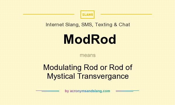 What does ModRod mean? It stands for Modulating Rod or Rod of Mystical Transvergance