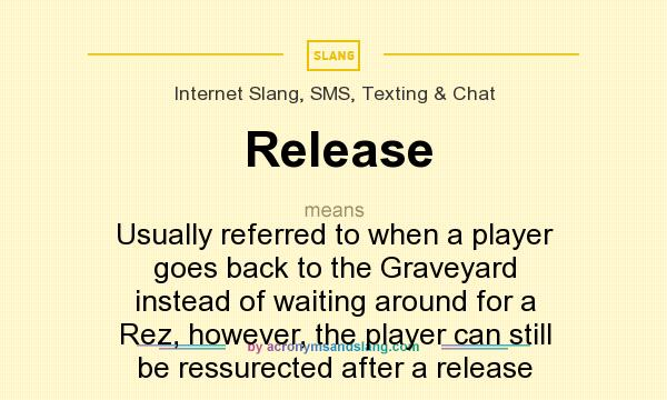 What does Release mean? It stands for Usually referred to when a player goes back to the Graveyard instead of waiting around for a Rez, however, the player can still be ressurected after a release