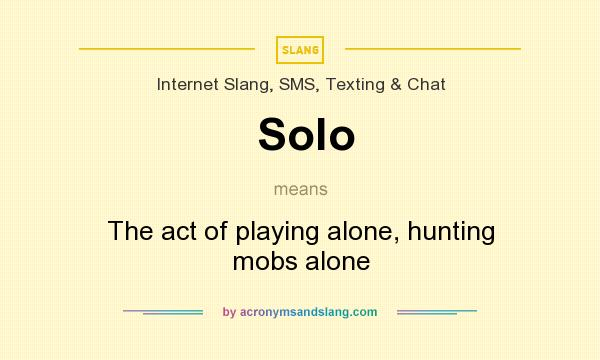 What does Solo mean? It stands for The act of playing alone, hunting mobs alone