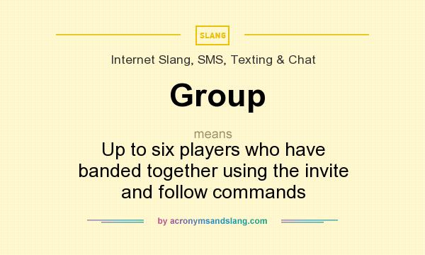 What does Group mean? It stands for Up to six players who have banded together using the invite and follow commands