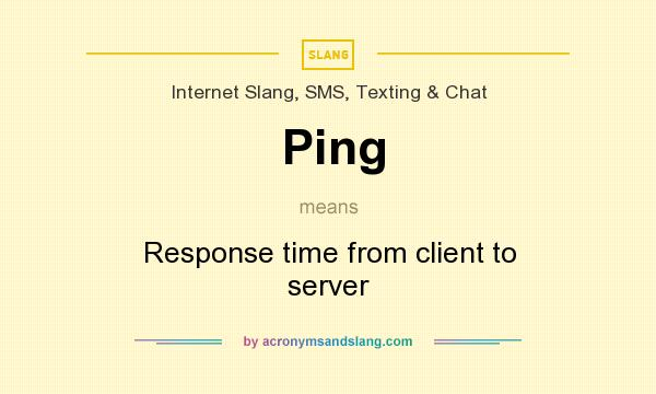 What does Ping mean? It stands for Response time from client to server