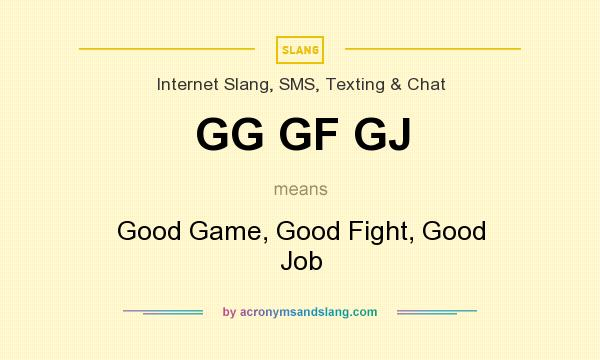 What does GG GF GJ mean? It stands for Good Game, Good Fight, Good Job