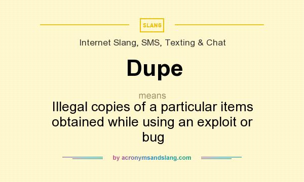 What does Dupe mean? It stands for Illegal copies of a particular items obtained while using an exploit or bug