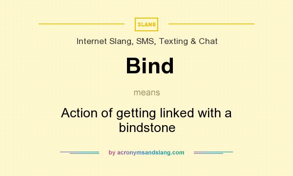 What does Bind mean? It stands for Action of getting linked with a bindstone