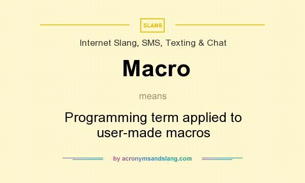 What does Macro mean? It stands for Programming term applied to user-made macros