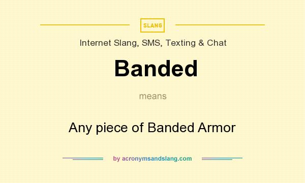 What does Banded mean? It stands for Any piece of Banded Armor
