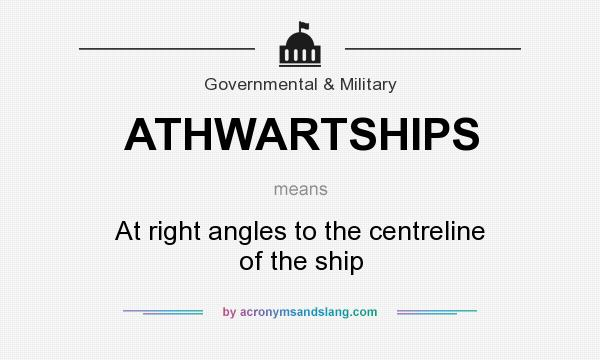 What does ATHWARTSHIPS mean? It stands for At right angles to the centreline of the ship