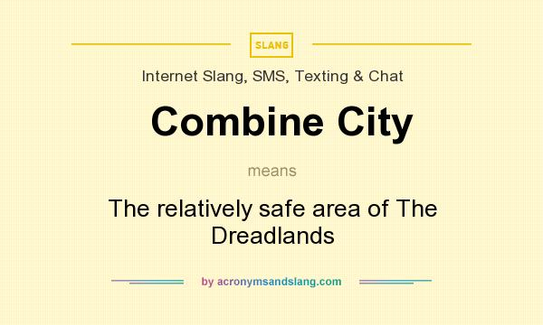 What does Combine City mean? It stands for The relatively safe area of The Dreadlands