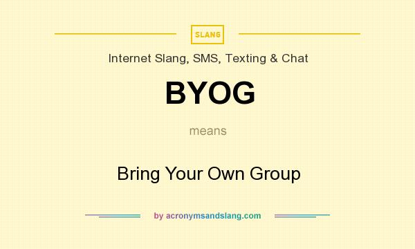 What does BYOG mean? It stands for Bring Your Own Group