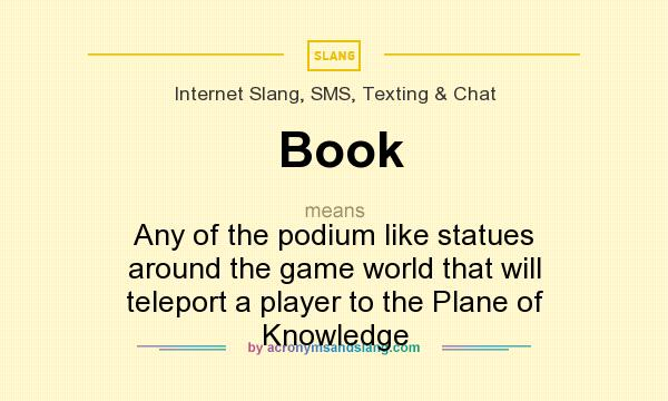 What does Book mean? It stands for Any of the podium like statues around the game world that will teleport a player to the Plane of Knowledge