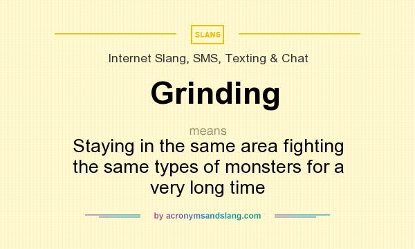 What does Grinding mean? It stands for Staying in the same area fighting the same types of monsters for a very long time