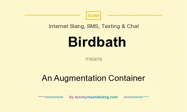 What does Birdbath mean? It stands for An Augmentation Container