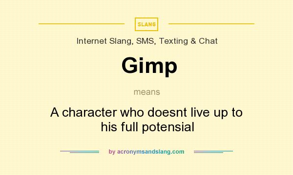 What does Gimp mean? It stands for A character who doesnt live up to his full potensial