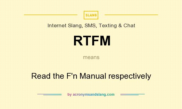 What does RTFM mean? It stands for Read the F`n Manual respectively