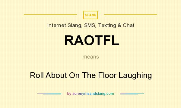 What does RAOTFL mean? It stands for Roll About On The Floor Laughing