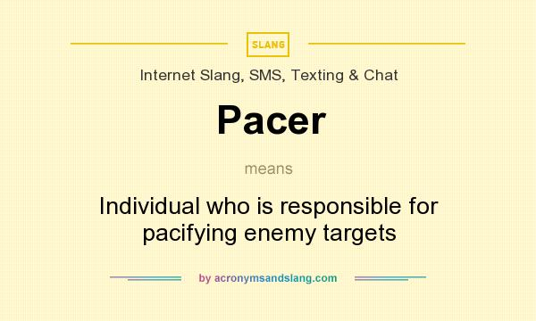 What does Pacer mean? It stands for Individual who is responsible for pacifying enemy targets