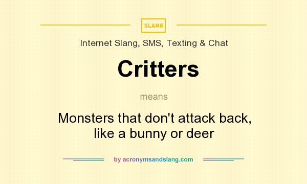 What does Critters mean? It stands for Monsters that don`t attack back, like a bunny or deer