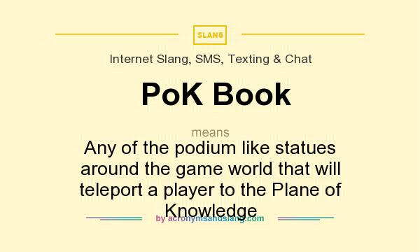 What does PoK Book mean? It stands for Any of the podium like statues around the game world that will teleport a player to the Plane of Knowledge