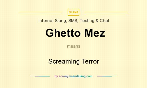 What does Ghetto Mez mean? It stands for Screaming Terror