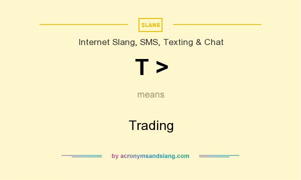 What does T > mean? It stands for Trading