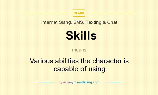 What does Skills mean? It stands for Various abilities the character is capable of using