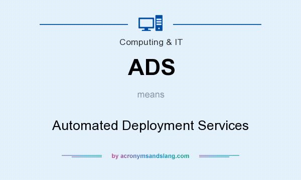 What does ADS mean? It stands for Automated Deployment Services