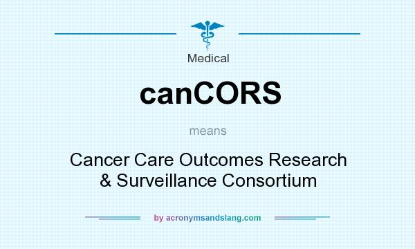 What does canCORS mean? It stands for Cancer Care Outcomes Research & Surveillance Consortium