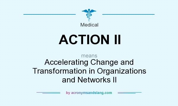 What does ACTION II mean? It stands for Accelerating Change and Transformation in Organizations and Networks II