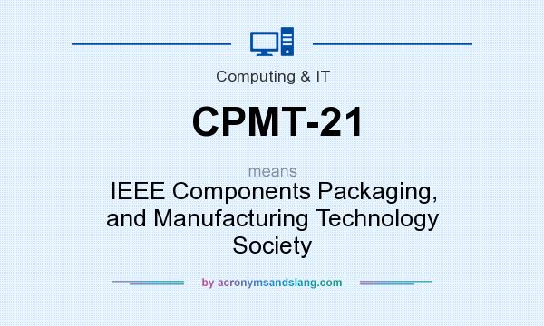 What does CPMT-21 mean? It stands for IEEE Components Packaging, and Manufacturing Technology Society