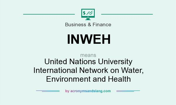 What does INWEH mean? It stands for United Nations University International Network on Water, Environment and Health