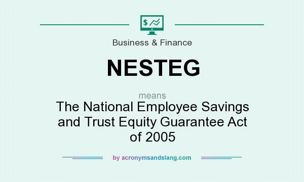 What does NESTEG mean? It stands for The National Employee Savings and Trust Equity Guarantee Act of 2005