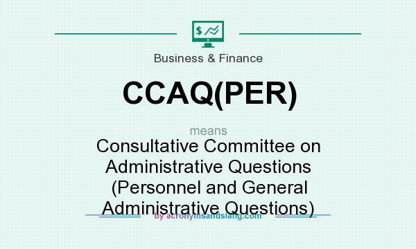 What does CCAQ(PER) mean? It stands for Consultative Committee on Administrative Questions (Personnel and General Administrative Questions)