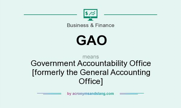 What does GAO mean? It stands for Government Accountability Office [formerly the General Accounting Office]