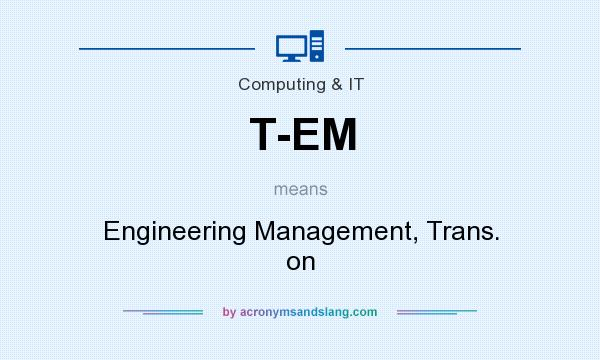 What does T-EM mean? It stands for Engineering Management, Trans. on
