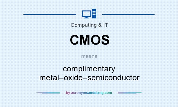 What does CMOS mean? It stands for complimentary metal–oxide–semiconductor