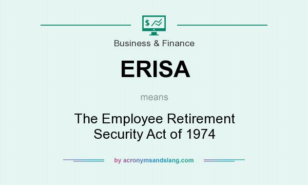 What does ERISA mean? It stands for The Employee Retirement Security Act of 1974