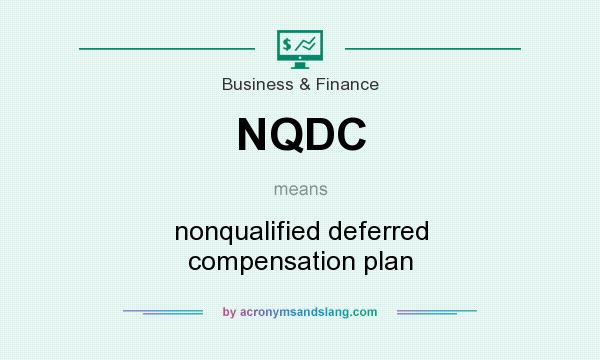 What does NQDC mean? It stands for nonqualified deferred compensation plan