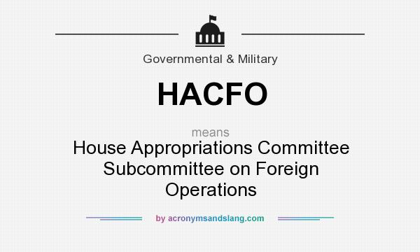 What does HACFO mean? It stands for House Appropriations Committee Subcommittee on Foreign Operations