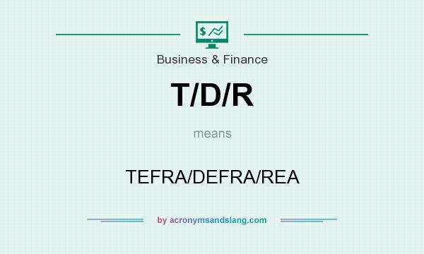 What does T/D/R mean? It stands for TEFRA/DEFRA/REA