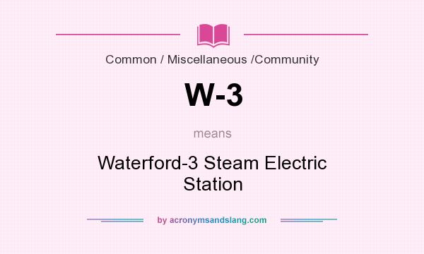 What does W-3 mean? It stands for Waterford-3 Steam Electric Station