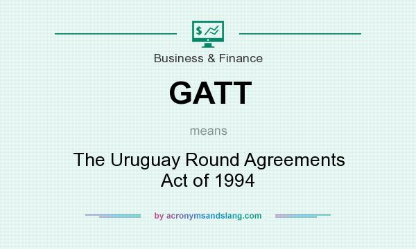 What does GATT mean? It stands for The Uruguay Round Agreements Act of 1994