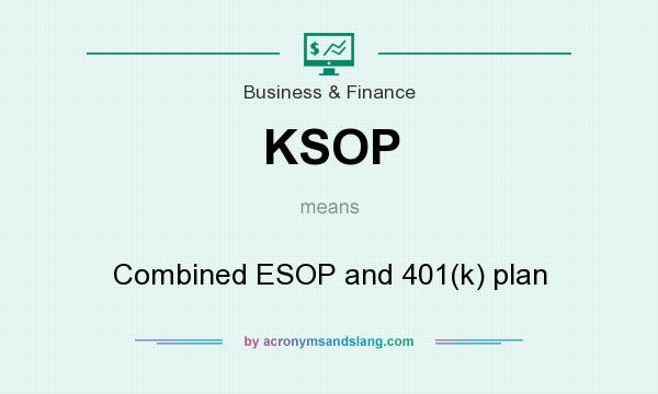 What does KSOP mean? It stands for Combined ESOP and 401(k) plan