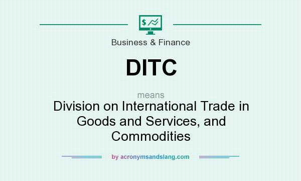 What does DITC mean? It stands for Division on International Trade in Goods and Services, and Commodities