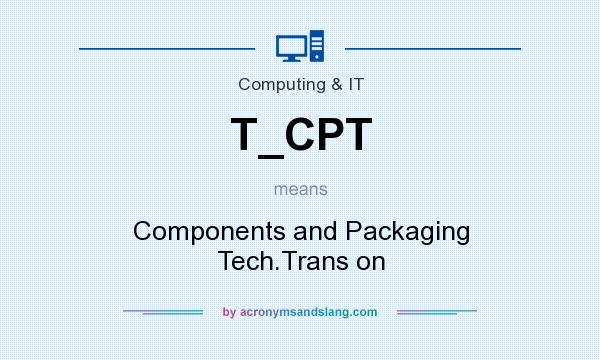 What does T_CPT mean? It stands for Components and Packaging Tech.Trans on