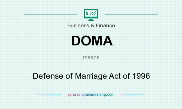 What does DOMA mean? It stands for Defense of Marriage Act of 1996