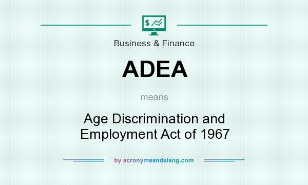 What does ADEA mean? It stands for Age Discrimination and Employment Act of 1967